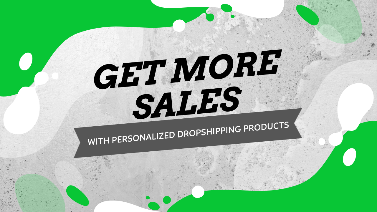 More Sales With Personalized Dropshipping Products