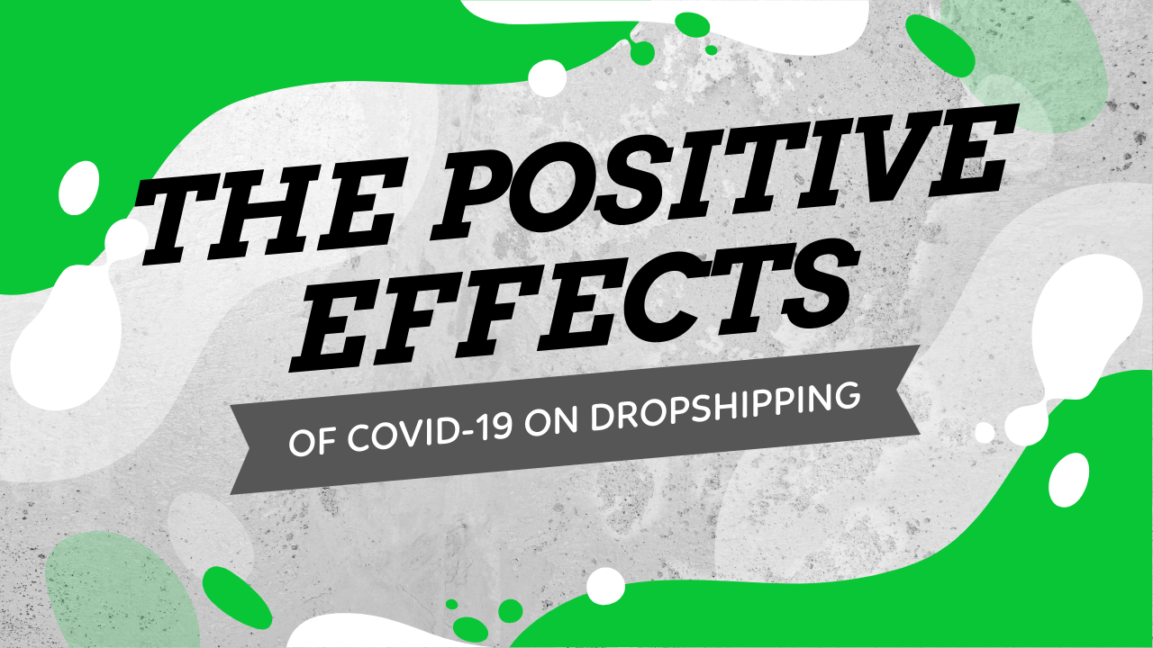 The Positive Effects Of COVID-19 On Dropshipping And Why Now's The Best Time To Start Your Dropshipping Business!
