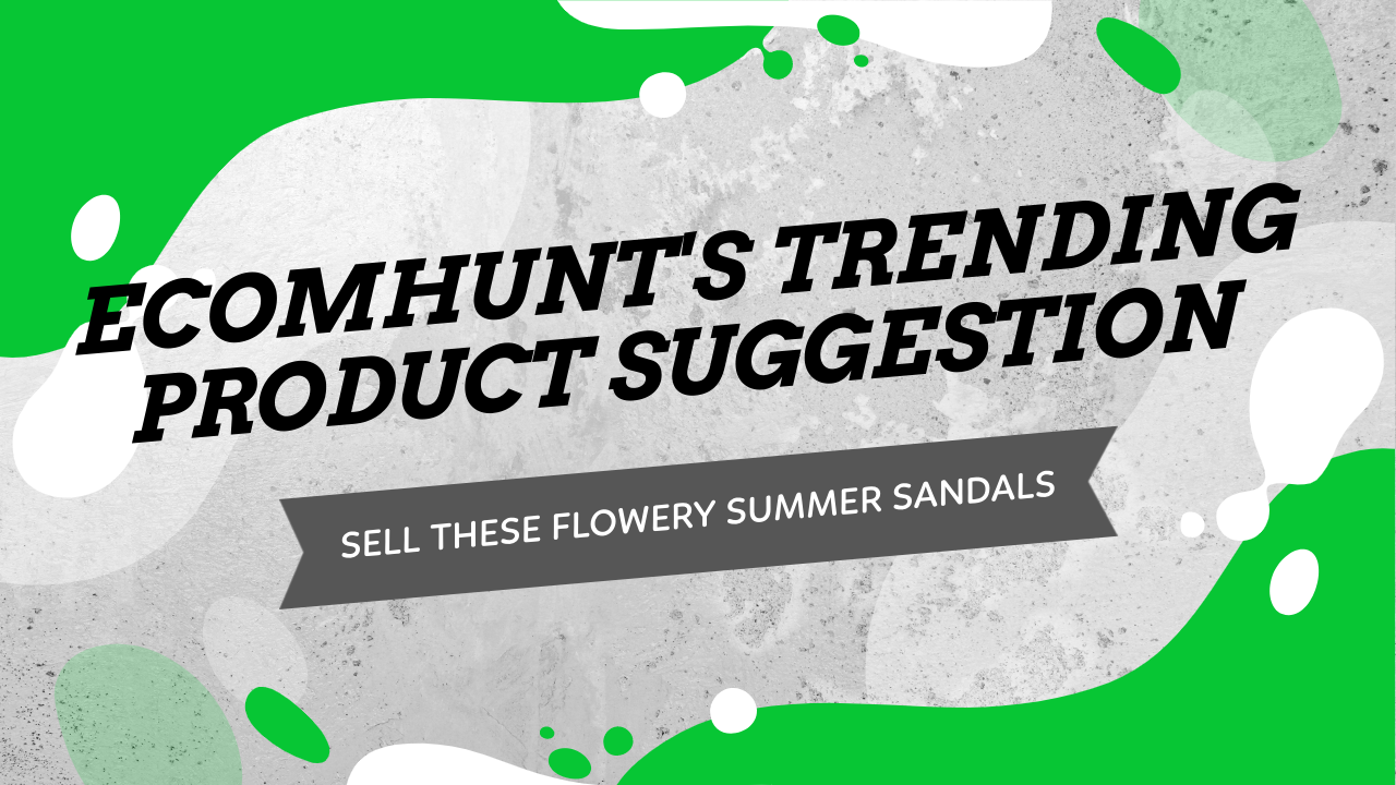 Ecomhunt's Trending Product Suggestion - Sell These Flowery Sandals + Store, Ad Review & Sale Strategy!